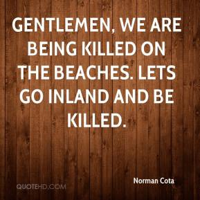 Norman Cota - Gentlemen, we are being killed on the beaches. Lets go inland and be killed.