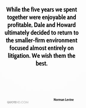 Norman Levine  - While the five years we spent together were enjoyable and profitable, Dale and Howard ultimately decided to return to the smaller-firm environment focused almost entirely on litigation. We wish them the best.