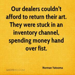 Norman Yatooma  - Our dealers couldn't afford to return their art. They were stuck in an inventory channel, spending money hand over fist.