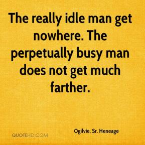 Ogilvie, Sr. Heneage  - The really idle man get nowhere. The perpetually busy man does not get much farther.