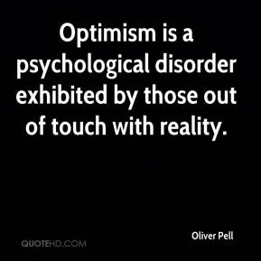 Oliver Pell  - Optimism is a psychological disorder exhibited by those out of touch with reality.