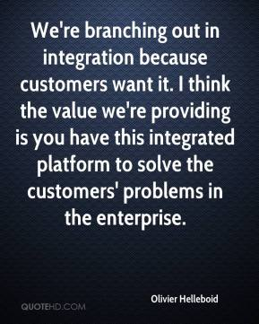 We're branching out in integration because customers want it. I think the value we're providing is you have this integrated platform to solve the customers' problems in the enterprise.