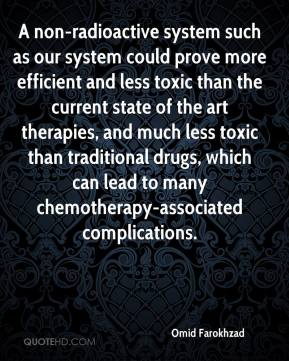Omid Farokhzad  - A non-radioactive system such as our system could prove more efficient and less toxic than the current state of the art therapies, and much less toxic than traditional drugs, which can lead to many chemotherapy-associated complications.