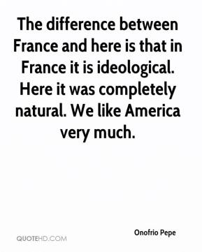 Onofrio Pepe  - The difference between France and here is that in France it is ideological. Here it was completely natural. We like America very much.