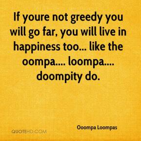 Ooompa Loompas  - If youre not greedy you will go far, you will live in happiness too... like the oompa.... loompa.... doompity do.