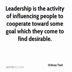 Ordway Tead  - Leadership is the activity of influencing people to cooperate toward some goal which they come to find desirable.