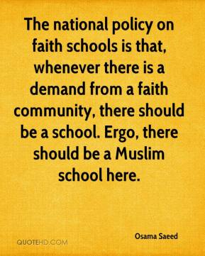 Osama Saeed  - The national policy on faith schools is that, whenever there is a demand from a faith community, there should be a school. Ergo, there should be a Muslim school here.