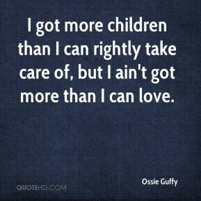 Ossie Guffy  - I got more children than I can rightly take care of, but I ain't got more than I can love.