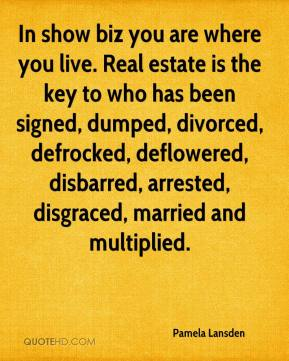 Pamela Lansden  - In show biz you are where you live. Real estate is the key to who has been signed, dumped, divorced, defrocked, deflowered, disbarred, arrested, disgraced, married and multiplied.