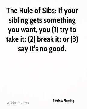 Patricia Fleming  - The Rule of Sibs: If your sibling gets something you want, you (1) try to take it; (2) break it; or (3) say it's no good.