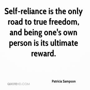 Patricia Sampson  - Self-reliance is the only road to true freedom, and being one's own person is its ultimate reward.