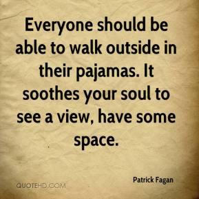 Patrick Fagan  - Everyone should be able to walk outside in their pajamas. It soothes your soul to see a view, have some space.