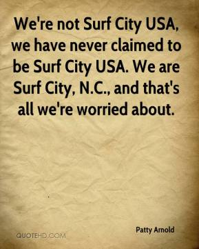 Patty Arnold  - We're not Surf City USA, we have never claimed to be Surf City USA. We are Surf City, N.C., and that's all we're worried about.