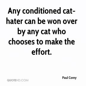 Paul Corey  - Any conditioned cat-hater can be won over by any cat who chooses to make the effort.