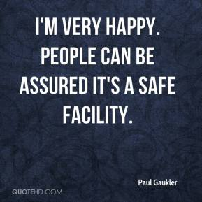 Paul Gaukler  - I'm very happy. People can be assured it's a safe facility.