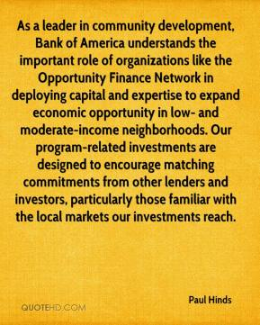 Paul Hinds  - As a leader in community development, Bank of America understands the important role of organizations like the Opportunity Finance Network in deploying capital and expertise to expand economic opportunity in low- and moderate-income neighborhoods. Our program-related investments are designed to encourage matching commitments from other lenders and investors, particularly those familiar with the local markets our investments reach.