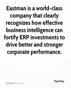 Paul Hoy  - Eastman is a world-class company that clearly recognizes how effective business intelligence can fortify ERP investments to drive better and stronger corporate performance.