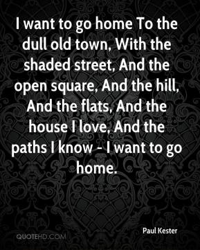 Paul Kester  - I want to go home To the dull old town, With the shaded street, And the open square, And the hill, And the flats, And the house I love, And the paths I know - I want to go home.