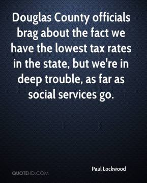Paul Lockwood  - Douglas County officials brag about the fact we have the lowest tax rates in the state, but we're in deep trouble, as far as social services go.