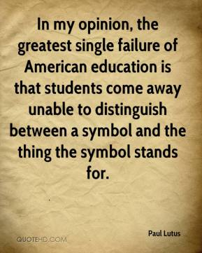 Paul Lutus  - In my opinion, the greatest single failure of American education is that students come away unable to distinguish between a symbol and the thing the symbol stands for.
