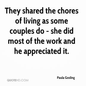 Paula Gosling  - They shared the chores of living as some couples do - she did most of the work and he appreciated it.