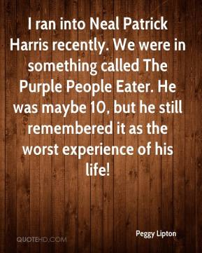 Peggy Lipton - I ran into Neal Patrick Harris recently. We were in something called The Purple People Eater. He was maybe 10, but he still remembered it as the worst experience of his life!