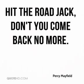Percy Mayfield  - Hit the road Jack, don't you come back no more.