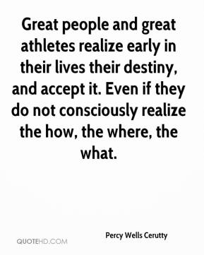 Percy Wells Cerutty  - Great people and great athletes realize early in their lives their destiny, and accept it. Even if they do not consciously realize the how, the where, the what.