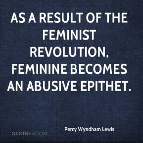 Percy Wyndham Lewis - As a result of the feminist revolution, feminine becomes an abusive epithet.