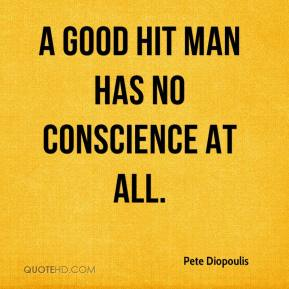 Pete Diopoulis  - A good hit man has no conscience at all.