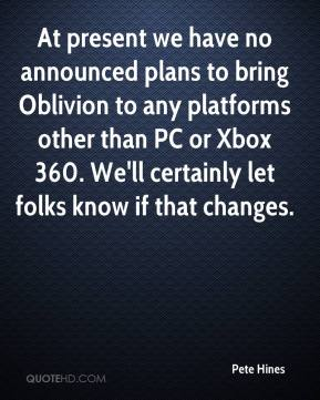 Pete Hines  - At present we have no announced plans to bring Oblivion to any platforms other than PC or Xbox 360. We'll certainly let folks know if that changes.