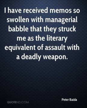 Peter Baida  - I have received memos so swollen with managerial babble that they struck me as the literary equivalent of assault with a deadly weapon.