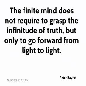 Peter Bayne  - The finite mind does not require to grasp the infinitude of truth, but only to go forward from light to light.