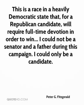 Peter G. Fitzgerald - This is a race in a heavily Democratic state that, for a Republican candidate, will require full-time devotion in order to win... I could not be a senator and a father during this campaign. I could only be a candidate.