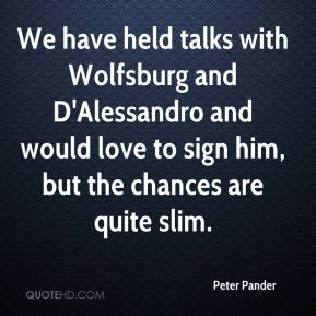 Peter Pander  - We have held talks with Wolfsburg and D'Alessandro and would love to sign him, but the chances are quite slim.