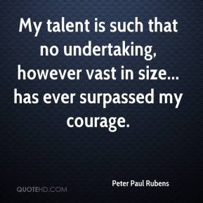 Peter Paul Rubens - My talent is such that no undertaking, however vast in size... has ever surpassed my courage.
