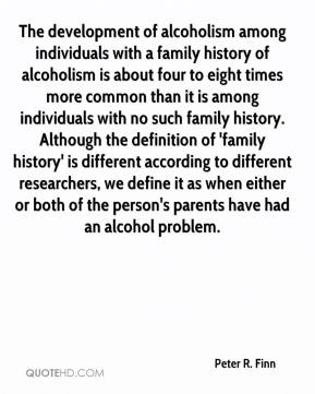 Peter R. Finn  - The development of alcoholism among individuals with a family history of alcoholism is about four to eight times more common than it is among individuals with no such family history. Although the definition of 'family history' is different according to different researchers, we define it as when either or both of the person's parents have had an alcohol problem.