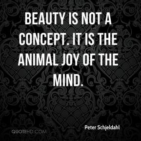 Peter Schjeldahl  - Beauty is not a concept. It is the animal joy of the mind.