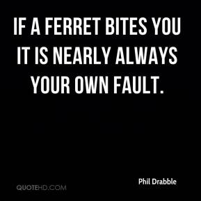 Phil Drabble  - If a ferret bites you it is nearly always your own fault.