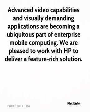 Phil Eisler  - Advanced video capabilities and visually demanding applications are becoming a ubiquitous part of enterprise mobile computing. We are pleased to work with HP to deliver a feature-rich solution.