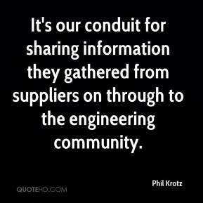 Phil Krotz  - It's our conduit for sharing information they gathered from suppliers on through to the engineering community.