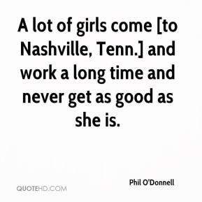Phil O'Donnell  - A lot of girls come [to Nashville, Tenn.] and work a long time and never get as good as she is.