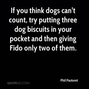 Phil Pastoret  - If you think dogs can't count, try putting three dog biscuits in your pocket and then giving Fido only two of them.