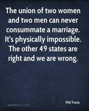 Phil Travis  - The union of two women and two men can never consummate a marriage. It's physically impossible. The other 49 states are right and we are wrong.