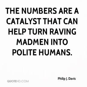 Philip J. Davis - The numbers are a catalyst that can help turn raving madmen into polite humans.