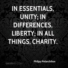 Philipp Melanchthon - In essentials, unity; in differences, liberty; in all things, charity.