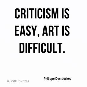 Philippe Destouches  - Criticism is easy, art is difficult.