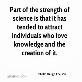 Phillip Hauge Abelson  - Part of the strength of science is that it has tended to attract individuals who love knowledge and the creation of it.
