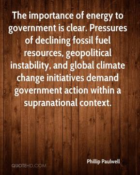 Phillip Paulwell  - The importance of energy to government is clear. Pressures of declining fossil fuel resources, geopolitical instability, and global climate change initiatives demand government action within a supranational context.