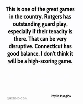 Phyllis Mangina  - This is one of the great games in the country. Rutgers has outstanding guard play, especially if their tenacity is there. That can be very disruptive. Connecticut has good balance. I don't think it will be a high-scoring game.